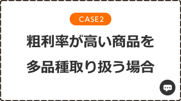 CASE2 粗利率が高い商品を多品種取り扱う場合